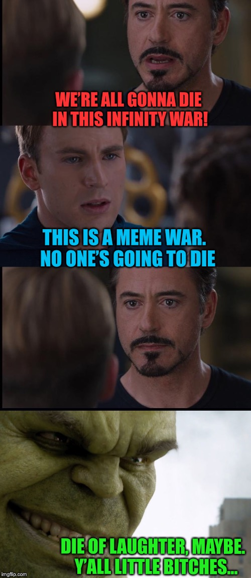Civil Meme War | WE'RE ALL GONNA DIE IN THIS INFINITY WAR! THIS IS A MEME WAR.  NO ONE'S GOING TO DIE DIE OF LAUGHTER, MAYBE.  Y'ALL LITTLE B**CHES... | image tagged in marvel civil war,meme war,hulk,tony stark,captain america,funny memes | made w/ Imgflip meme maker