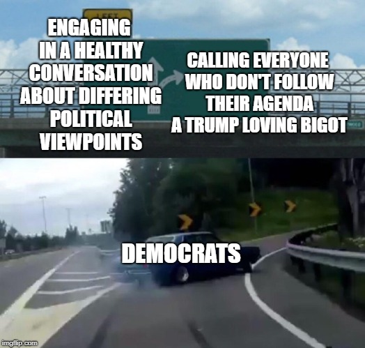 Left Exit 12 Off Ramp Meme | ENGAGING IN A HEALTHY CONVERSATION ABOUT DIFFERING POLITICAL VIEWPOINTS CALLING EVERYONE WHO DON'T FOLLOW THEIR AGENDA A TRUMP LOVING BIGOT  | image tagged in memes,left exit 12 off ramp | made w/ Imgflip meme maker