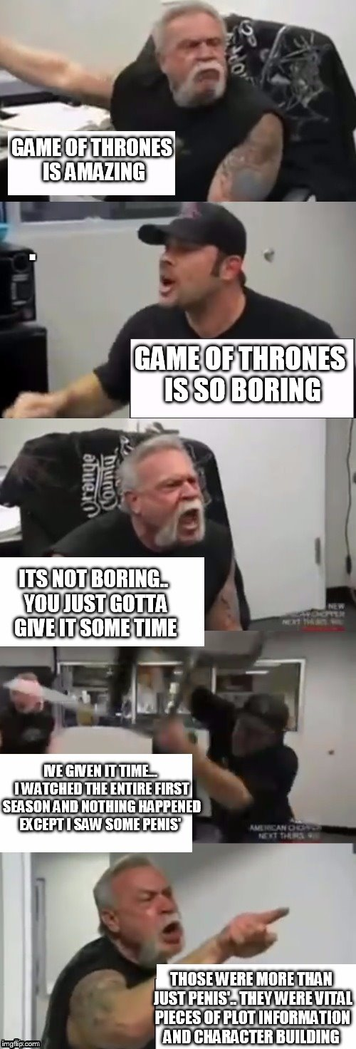 Orange county choppers fight v2.0 | GAME OF THRONES IS AMAZING GAME OF THRONES IS SO BORING ITS NOT BORING.. YOU JUST GOTTA GIVE IT SOME TIME IVE GIVEN IT TIME... I WATCHED THE | image tagged in orange county choppers fight v20 | made w/ Imgflip meme maker