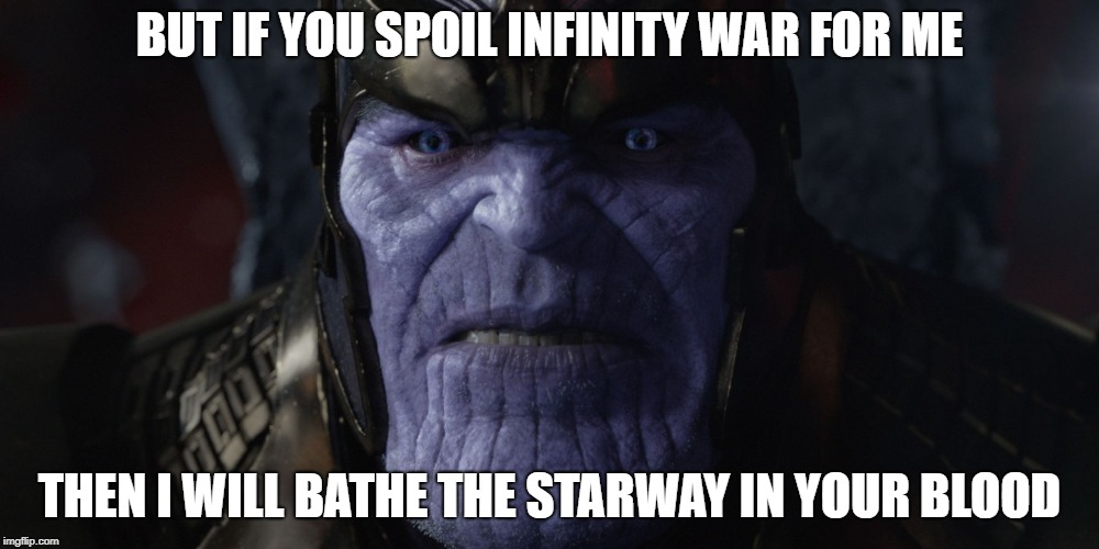 BUT IF YOU SPOIL INFINITY WAR FOR ME THEN I WILL BATHE THE STARWAY IN YOUR BLOOD | image tagged in thanos | made w/ Imgflip meme maker