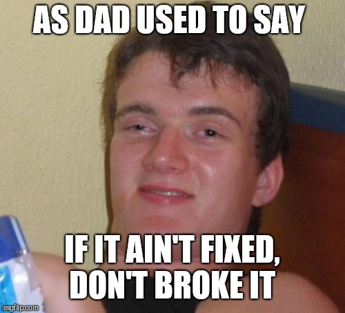 I've actually always said it that way lol.  | AS DAD USED TO SAY IF IT AIN'T FIXED, DON'T BROKE IT | image tagged in memes,10 guy,jbmemegeek | made w/ Imgflip meme maker