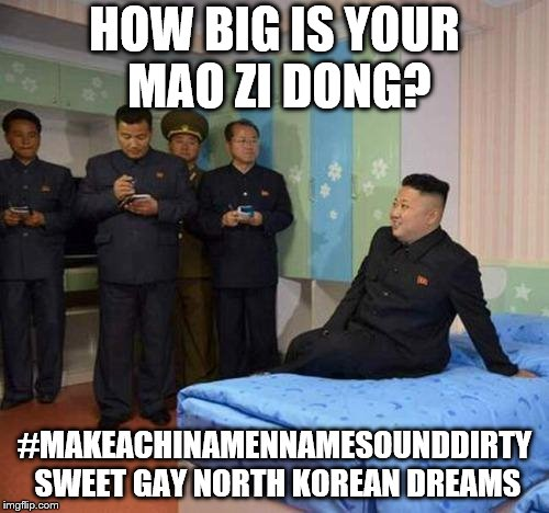 kim jong un bedtime | HOW BIG IS YOUR MAO ZI DONG? #MAKEACHINAMENNAMESOUNDDIRTY SWEET GAY NORTH KOREAN DREAMS | image tagged in kim jong un bedtime | made w/ Imgflip meme maker