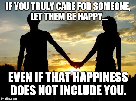Couple | IF YOU TRULY CARE FOR SOMEONE, LET THEM BE HAPPY... EVEN IF THAT HAPPINESS DOES NOT INCLUDE YOU. | image tagged in couple | made w/ Imgflip meme maker