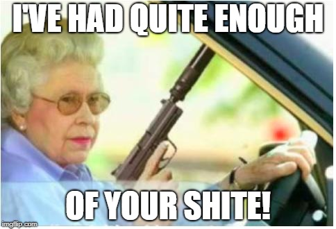 grandma gun weeb killer | I'VE HAD QUITE ENOUGH OF YOUR SHITE! | image tagged in grandma gun weeb killer | made w/ Imgflip meme maker
