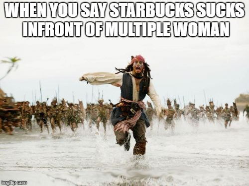 Starbucks. | WHEN YOU SAY STARBUCKS SUCKS INFRONT OF MULTIPLE WOMAN | image tagged in memes,jack sparrow being chased | made w/ Imgflip meme maker