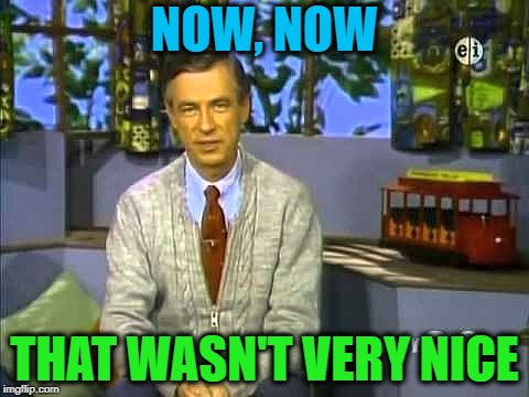 Mr Rogers | NOW, NOW THAT WASN'T VERY NICE | image tagged in mr rogers | made w/ Imgflip meme maker