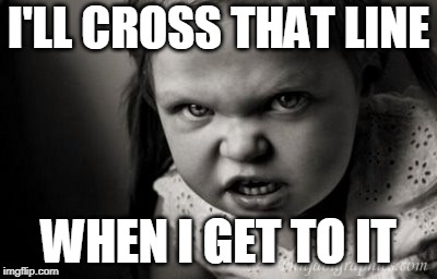 I'LL CROSS THAT LINE WHEN I GET TO IT | image tagged in alice malice | made w/ Imgflip meme maker
