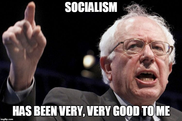 Bernie Sanders | SOCIALISM HAS BEEN VERY, VERY GOOD TO ME | image tagged in bernie sanders,socialism | made w/ Imgflip meme maker