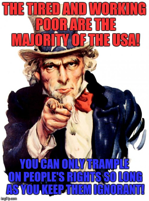 Uncle Sam Meme | THE TIRED AND WORKING POOR ARE THE MAJORITY OF THE USA! YOU CAN ONLY TRAMPLE ON PEOPLE'S RIGHTS SO LONG AS YOU KEEP THEM IGNORANT! | image tagged in memes,uncle sam,donald trump,robert mueller,michael cohen,political meme | made w/ Imgflip meme maker