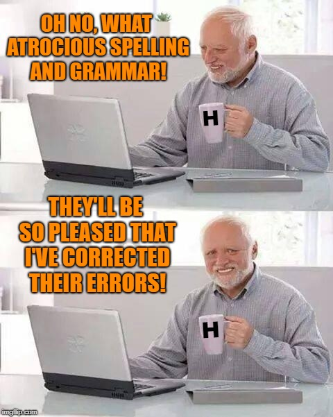 Harold the Grammar Nazi | OH NO, WHAT ATROCIOUS SPELLING AND GRAMMAR! THEY'LL BE SO PLEASED THAT I'VE CORRECTED THEIR ERRORS! H H | image tagged in memes,hide the pain harold,grammar nazi,spelling,bad grammar and spelling memes | made w/ Imgflip meme maker