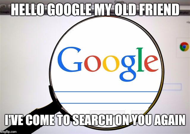 Hello darkness  | HELLO GOOGLE MY OLD FRIEND I'VE COME TO SEARCH ON YOU AGAIN | image tagged in google search | made w/ Imgflip meme maker