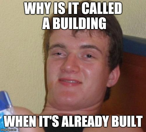 10 Guy Meme | WHY IS IT CALLED A BUILDING WHEN IT'S ALREADY BUILT | image tagged in memes,10 guy | made w/ Imgflip meme maker
