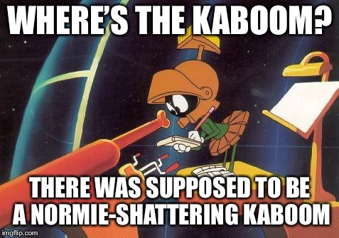 Frekin Normies. REEEEEEEEEE! | WHERE'S THE KABOOM? THERE WAS SUPPOSED TO BE A NORMIE-SHATTERING KABOOM | image tagged in marvin telescope,memes,normies | made w/ Imgflip meme maker