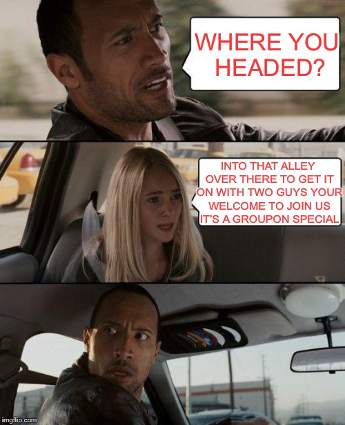 The Rock Driving Meme | WHERE YOU HEADED? INTO THAT ALLEY OVER THERE TO GET IT ON WITH TWO GUYS YOUR WELCOME TO JOIN US IT'S A GROUPON SPECIAL | image tagged in memes,the rock driving | made w/ Imgflip meme maker