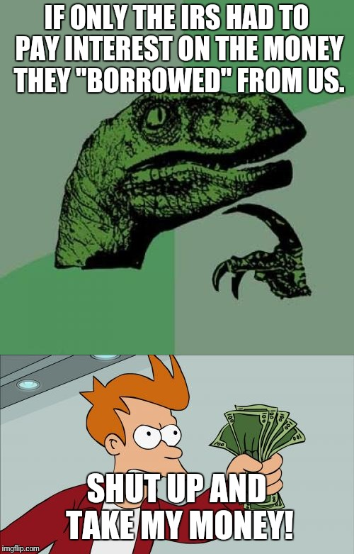 "Best loan company ever! | IF ONLY THE IRS HAD TO PAY INTEREST ON THE MONEY THEY ""BORROWED"" FROM US. SHUT UP AND TAKE MY MONEY! 