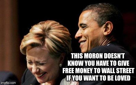 Hilbama | THIS MORON DOESN'T KNOW YOU HAVE TO GIVE FREE MONEY TO WALL STREET IF YOU WANT TO BE LOVED | image tagged in hilbama | made w/ Imgflip meme maker