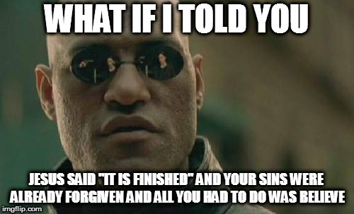 "Matrix Morpheus Meme | WHAT IF I TOLD YOU JESUS SAID ""IT IS FINISHED"" AND YOUR SINS WERE ALREADY FORGIVEN AND ALL YOU HAD TO DO WAS BELIEVE 