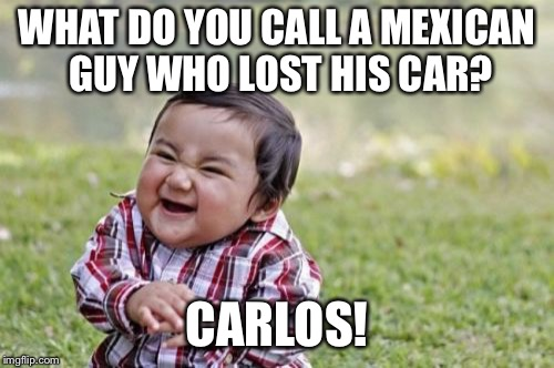 What do you call a Mexican guy who lost his car? | WHAT DO YOU CALL A MEXICAN GUY WHO LOST HIS CAR? CARLOS! | image tagged in memes,evil toddler,mexican | made w/ Imgflip meme maker