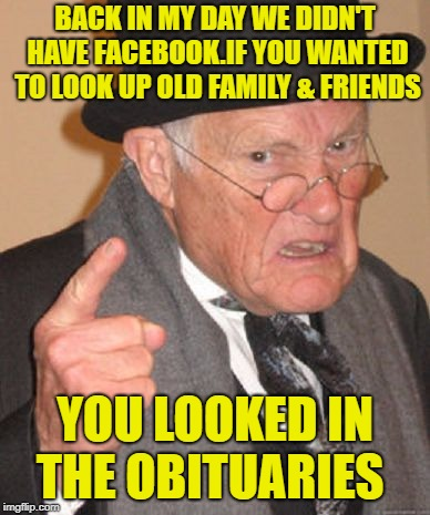Good Enough | BACK IN MY DAY WE DIDN'T HAVE FACEBOOK.IF YOU WANTED TO LOOK UP OLD FAMILY & FRIENDS YOU LOOKED IN THE OBITUARIES | image tagged in back in my day,funny memes,facebook,newspaper,old man | made w/ Imgflip meme maker