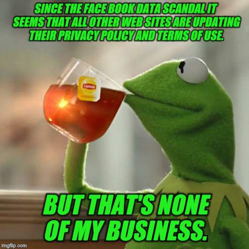 I swear I have had nearly every website I am registered with send emails about this the past week. | SINCE THE FACE BOOK DATA SCANDAL IT SEEMS THAT ALL OTHER WEB SITES ARE UPDATING THEIR PRIVACY POLICY AND TERMS OF USE. BUT THAT'S NONE OF MY | image tagged in memes,but thats none of my business,kermit the frog,nixieknox | made w/ Imgflip meme maker