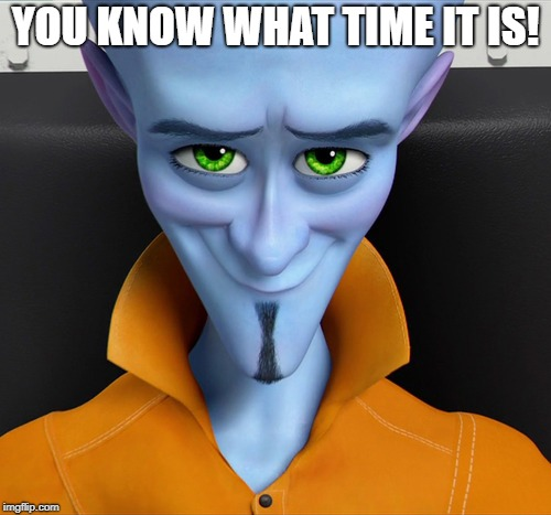 YEAH you know it! | YOU KNOW WHAT TIME IT IS! | image tagged in dreamworks | made w/ Imgflip meme maker