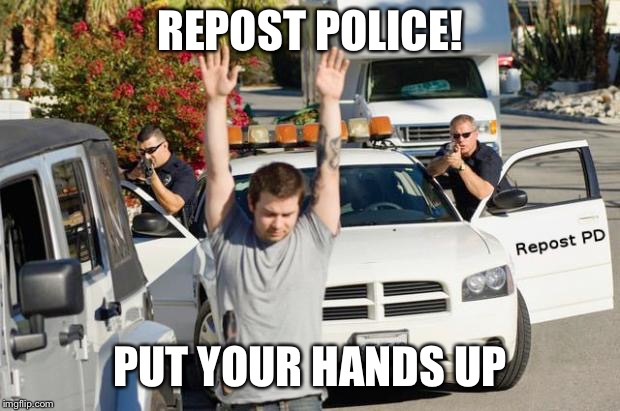 REPOST POLICE! PUT YOUR HANDS UP | made w/ Imgflip meme maker