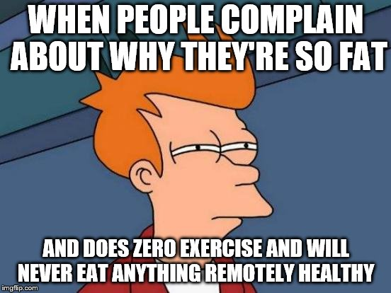 Futurama Fry Meme | WHEN PEOPLE COMPLAIN ABOUT WHY THEY'RE SO FAT AND DOES ZERO EXERCISE AND WILL NEVER EAT ANYTHING REMOTELY HEALTHY | image tagged in memes,futurama fry | made w/ Imgflip meme maker