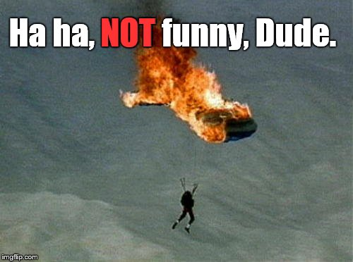 orange parachute | Ha ha, NOT funny, Dude. NOT | image tagged in orange parachute | made w/ Imgflip meme maker