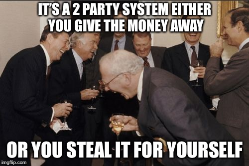 Laughing Men In Suits Meme | IT'S A 2 PARTY SYSTEM EITHER YOU GIVE THE MONEY AWAY OR YOU STEAL IT FOR YOURSELF | image tagged in memes,laughing men in suits | made w/ Imgflip meme maker