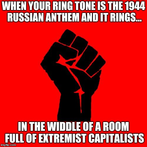 That would be a BAD thing, right? | WHEN YOUR RING TONE IS THE 1944 RUSSIAN ANTHEM AND IT RINGS... IN THE WIDDLE OF A ROOM FULL OF EXTREMIST CAPITALISTS | image tagged in red fist,capitalism,socialism | made w/ Imgflip meme maker