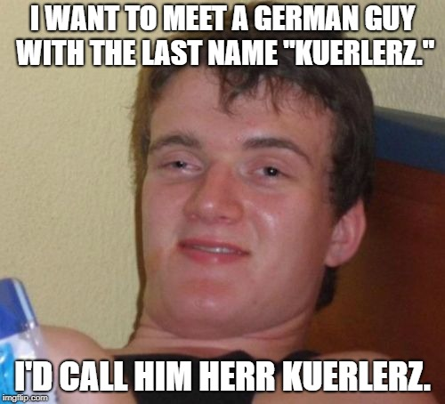 "Ob du bitte entschuldigung mein schlecht wortspiel. | I WANT TO MEET A GERMAN GUY WITH THE LAST NAME ""KUERLERZ."" I'D CALL HIM HERR KUERLERZ. 