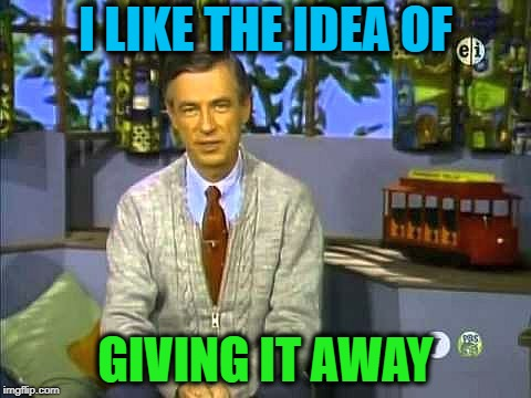 Mr Rogers | I LIKE THE IDEA OF GIVING IT AWAY | image tagged in mr rogers | made w/ Imgflip meme maker