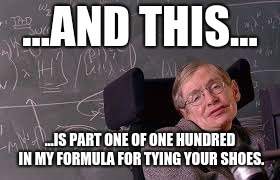 Step one...of one hundred. | ...AND THIS... ...IS PART ONE OF ONE HUNDRED IN MY FORMULA FOR TYING YOUR SHOES. | image tagged in stephen hawking,formula,shoes | made w/ Imgflip meme maker