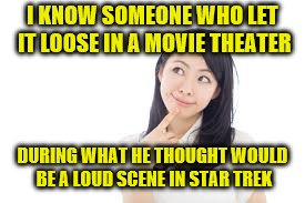 I KNOW SOMEONE WHO LET IT LOOSE IN A MOVIE THEATER DURING WHAT HE THOUGHT WOULD BE A LOUD SCENE IN STAR TREK | made w/ Imgflip meme maker