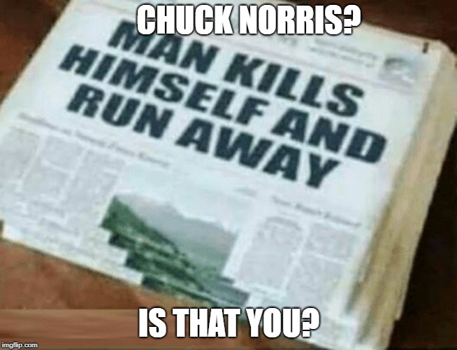 The chuck himself may have been sighted | CHUCK NORRIS? IS THAT YOU? | image tagged in memes,chuck norris,dank memes,bad puns,funny,suicide | made w/ Imgflip meme maker