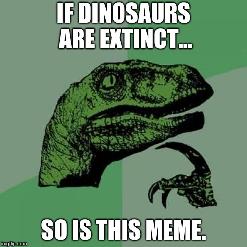 Philosoraptor Meme | IF DINOSAURS ARE EXTINCT... SO IS THIS MEME. | image tagged in memes,philosoraptor | made w/ Imgflip meme maker
