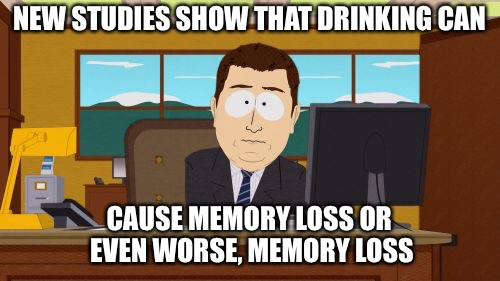 Memory Loss | NEW STUDIES SHOW THAT DRINKING CAN CAUSE MEMORY LOSS OR EVEN WORSE, MEMORY LOSS | image tagged in memes,aaaaand its gone,drinking,bad memory | made w/ Imgflip meme maker