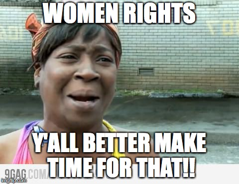 Sweet Brown | WOMEN RIGHTS Y'ALL BETTER MAKE TIME FOR THAT!! | image tagged in sweet brown | made w/ Imgflip meme maker