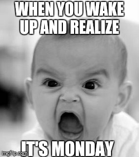 Angry Baby Meme | WHEN YOU WAKE UP AND REALIZE IT'S MONDAY | image tagged in memes,angry baby | made w/ Imgflip meme maker