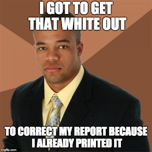 Successful Black Man Meme | I GOT TO GET THAT WHITE OUT TO CORRECT MY REPORT BECAUSE I ALREADY PRINTED IT | image tagged in memes,successful black man | made w/ Imgflip meme maker