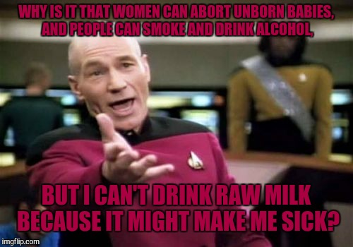 I've been drinking raw milk for quite a while (have to get it from another state) and I'm still alive. Why government? | WHY IS IT THAT WOMEN CAN ABORT UNBORN BABIES, AND PEOPLE CAN SMOKE AND DRINK ALCOHOL, BUT I CAN'T DRINK RAW MILK BECAUSE IT MIGHT MAKE ME SI | image tagged in memes,picard,captain picard,government,raw milk | made w/ Imgflip meme maker