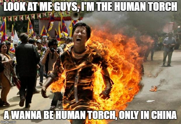 burning man | LOOK AT ME GUYS, I'M THE HUMAN TORCH A WANNA BE HUMAN TORCH, ONLY IN CHINA | image tagged in burning man | made w/ Imgflip meme maker