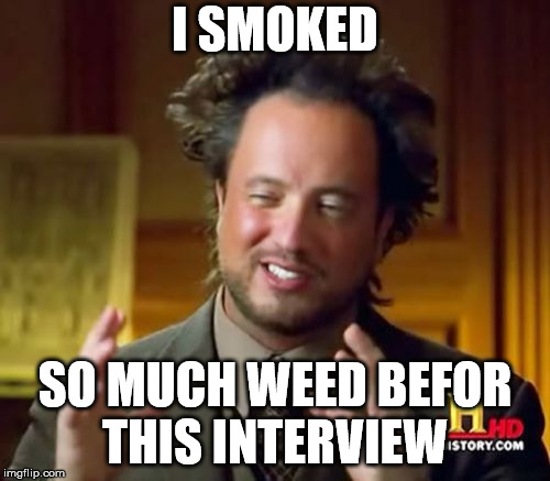 Ancient Aliens Meme | I SMOKED SO MUCH WEED BEFOR THIS INTERVIEW | image tagged in memes,ancient aliens | made w/ Imgflip meme maker