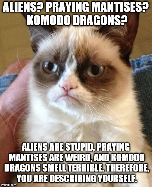 ALIENS? PRAYING MANTISES? KOMODO DRAGONS? ALIENS ARE STUPID, PRAYING MANTISES ARE WEIRD, AND KOMODO DRAGONS SMELL TERRIBLE. THEREFORE, YOU A | image tagged in memes,grumpy cat | made w/ Imgflip meme maker