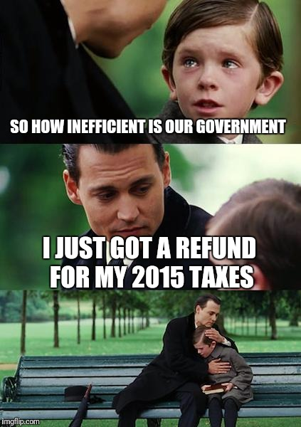 Finding Neverland Meme | SO HOW INEFFICIENT IS OUR GOVERNMENT I JUST GOT A REFUND FOR MY 2015 TAXES | image tagged in memes,finding neverland | made w/ Imgflip meme maker