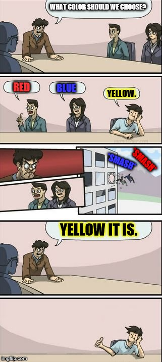 Thinking Outside the Text | WHAT COLOR SHOULD WE CHOOSE? RED BLUE YELLOW. YELLOW IT IS. *SMASH* *SMASH* | image tagged in boardroom meeting sugg 2 | made w/ Imgflip meme maker