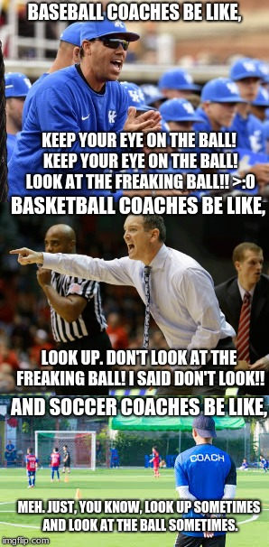 I SWEAR. MAKE UP YOUR MIND COACHES! LIKE OH MY GOSHHHH! | BASEBALL COACHES BE LIKE, KEEP YOUR EYE ON THE BALL! KEEP YOUR EYE ON THE BALL! LOOK AT THE FREAKING BALL!! >:0 BASKETBALL COACHES BE LIKE,  | image tagged in memes,funny,sports,basketball,baseball,soccer | made w/ Imgflip meme maker