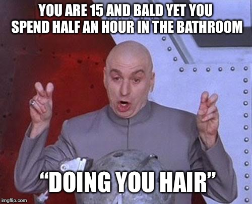 "Dr Evil Laser Meme | YOU ARE 15 AND BALD YET YOU SPEND HALF AN HOUR IN THE BATHROOM ""DOING YOU HAIR"" 