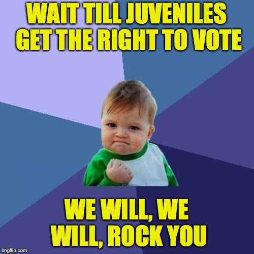 Success Kid Meme | WAIT TILL JUVENILES GET THE RIGHT TO VOTE WE WILL, WE WILL, ROCK YOU | image tagged in memes,success kid | made w/ Imgflip meme maker