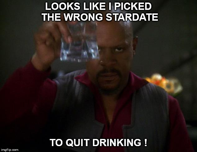 LOOKS LIKE I PICKED THE WRONG STARDATE TO QUIT DRINKING ! | image tagged in sisko deep space nine in the pale moonlight | made w/ Imgflip meme maker
